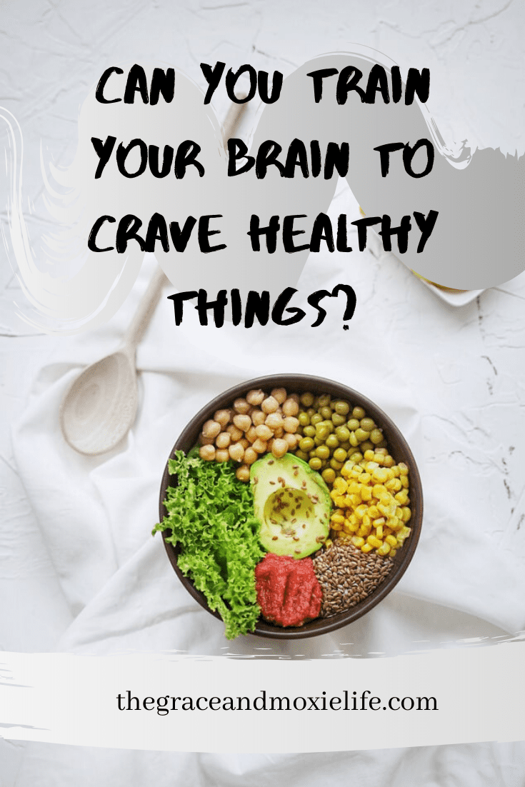 Can you train your brain to crave healthy things? | The Grace and Moxie Life